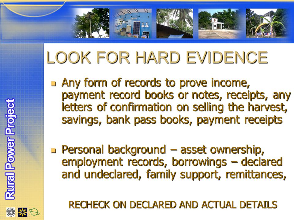LOOK FOR HARD EVIDENCE Any form of records to prove income, payment record books or notes, receipts, any letters of confirmation on selling the harvest, savings, bank pass books, payment receipts Any form of records to prove income, payment record books or notes, receipts, any letters of confirmation on selling the harvest, savings, bank pass books, payment receipts Personal background – asset ownership, employment records, borrowings – declared and undeclared, family support, remittances, Personal background – asset ownership, employment records, borrowings – declared and undeclared, family support, remittances, RECHECK ON DECLARED AND ACTUAL DETAILS RECHECK ON DECLARED AND ACTUAL DETAILS