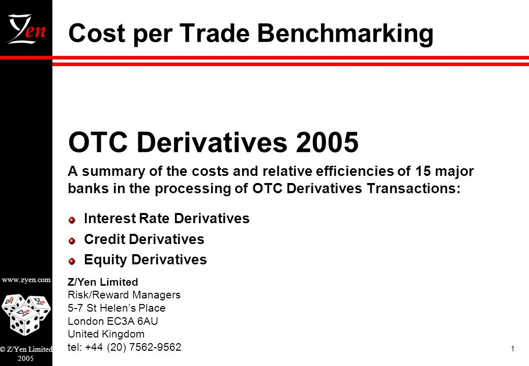Z/Yen Limited Risk/Reward Managers 5-7 St Helens Place London EC3A 6AU United Kingdom tel: +44 (20) 7562-9562 www.zyen.com © Z/Yen Limited 2005 1 Cost per Trade Benchmarking OTC Derivatives 2005 A summary of the costs and relative efficiencies of 15 major banks in the processing of OTC Derivatives Transactions: Interest Rate Derivatives Credit Derivatives Equity Derivatives