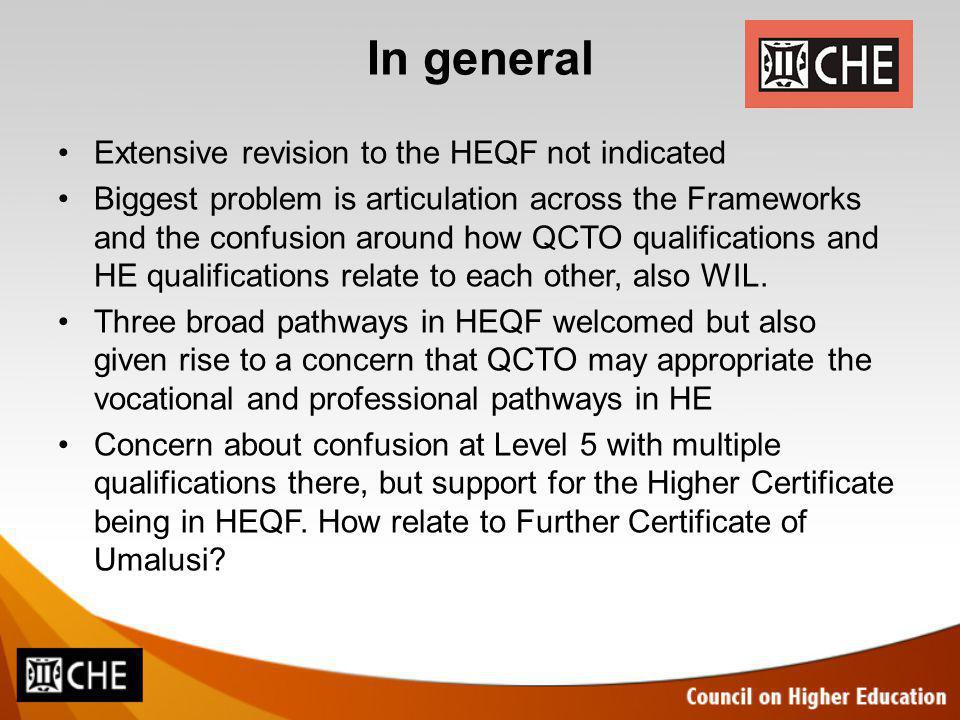 In general Extensive revision to the HEQF not indicated Biggest problem is articulation across the Frameworks and the confusion around how QCTO qualifications and HE qualifications relate to each other, also WIL.
