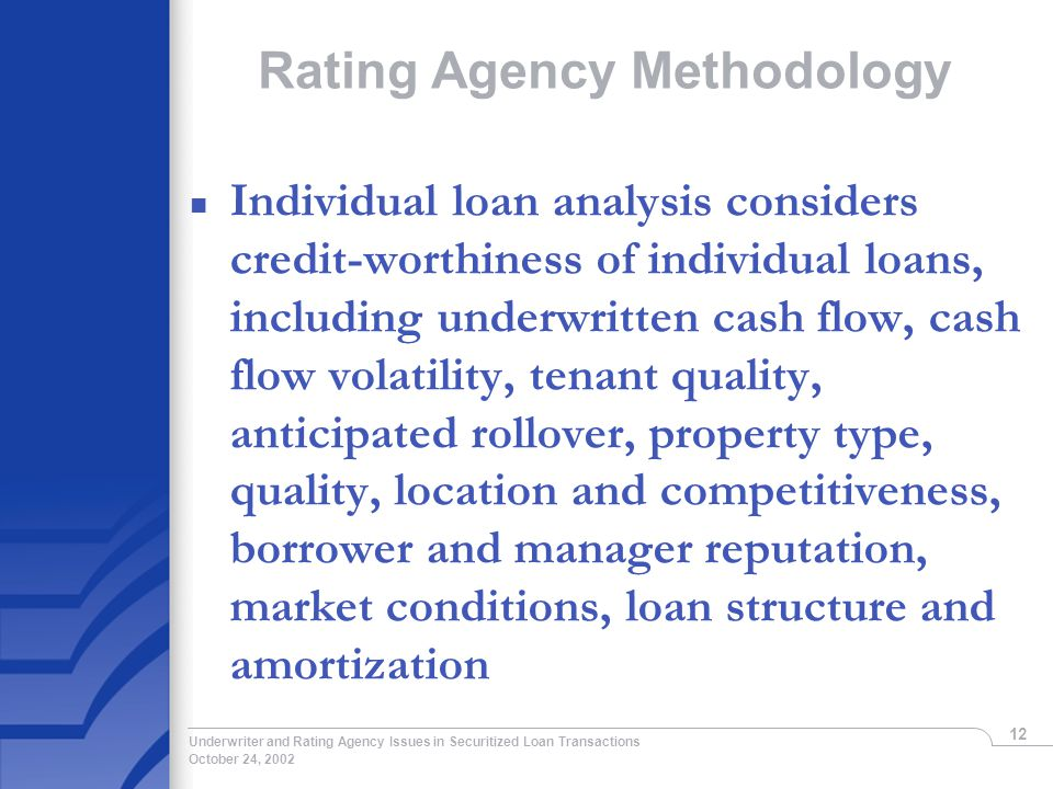 October 24, 2002 Underwriter and Rating Agency Issues in Securitized Loan Transactions 12 Rating Agency Methodology n Individual loan analysis considers credit-worthiness of individual loans, including underwritten cash flow, cash flow volatility, tenant quality, anticipated rollover, property type, quality, location and competitiveness, borrower and manager reputation, market conditions, loan structure and amortization