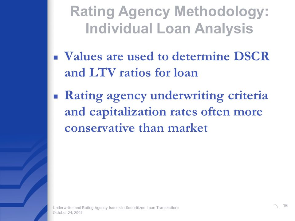 October 24, 2002 Underwriter and Rating Agency Issues in Securitized Loan Transactions 16 Rating Agency Methodology: Individual Loan Analysis n Values are used to determine DSCR and LTV ratios for loan n Rating agency underwriting criteria and capitalization rates often more conservative than market