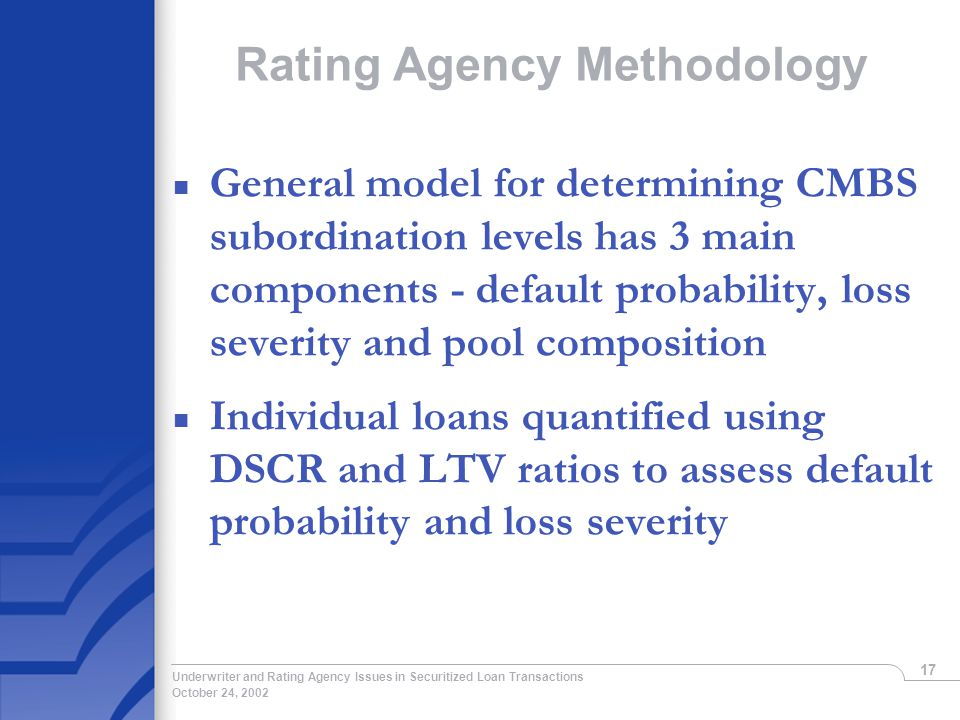 October 24, 2002 Underwriter and Rating Agency Issues in Securitized Loan Transactions 17 Rating Agency Methodology n General model for determining CMBS subordination levels has 3 main components - default probability, loss severity and pool composition n Individual loans quantified using DSCR and LTV ratios to assess default probability and loss severity