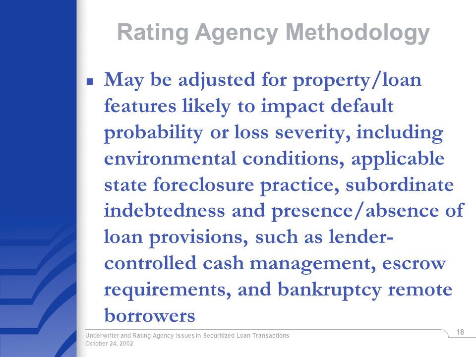 October 24, 2002 Underwriter and Rating Agency Issues in Securitized Loan Transactions 18 Rating Agency Methodology n May be adjusted for property/loan features likely to impact default probability or loss severity, including environmental conditions, applicable state foreclosure practice, subordinate indebtedness and presence/absence of loan provisions, such as lender- controlled cash management, escrow requirements, and bankruptcy remote borrowers