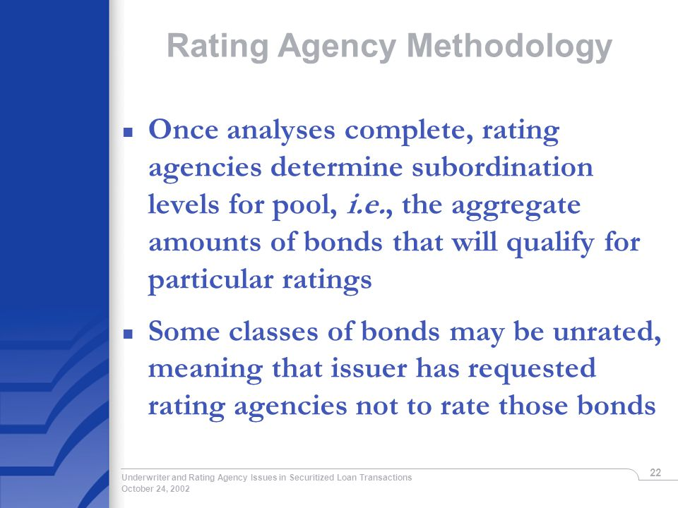 October 24, 2002 Underwriter and Rating Agency Issues in Securitized Loan Transactions 22 Rating Agency Methodology n Once analyses complete, rating agencies determine subordination levels for pool, i.e., the aggregate amounts of bonds that will qualify for particular ratings n Some classes of bonds may be unrated, meaning that issuer has requested rating agencies not to rate those bonds