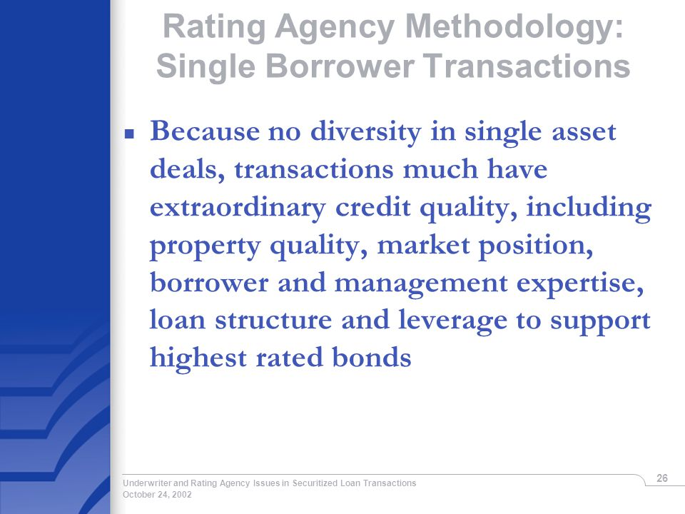 October 24, 2002 Underwriter and Rating Agency Issues in Securitized Loan Transactions 26 Rating Agency Methodology: Single Borrower Transactions n Because no diversity in single asset deals, transactions much have extraordinary credit quality, including property quality, market position, borrower and management expertise, loan structure and leverage to support highest rated bonds