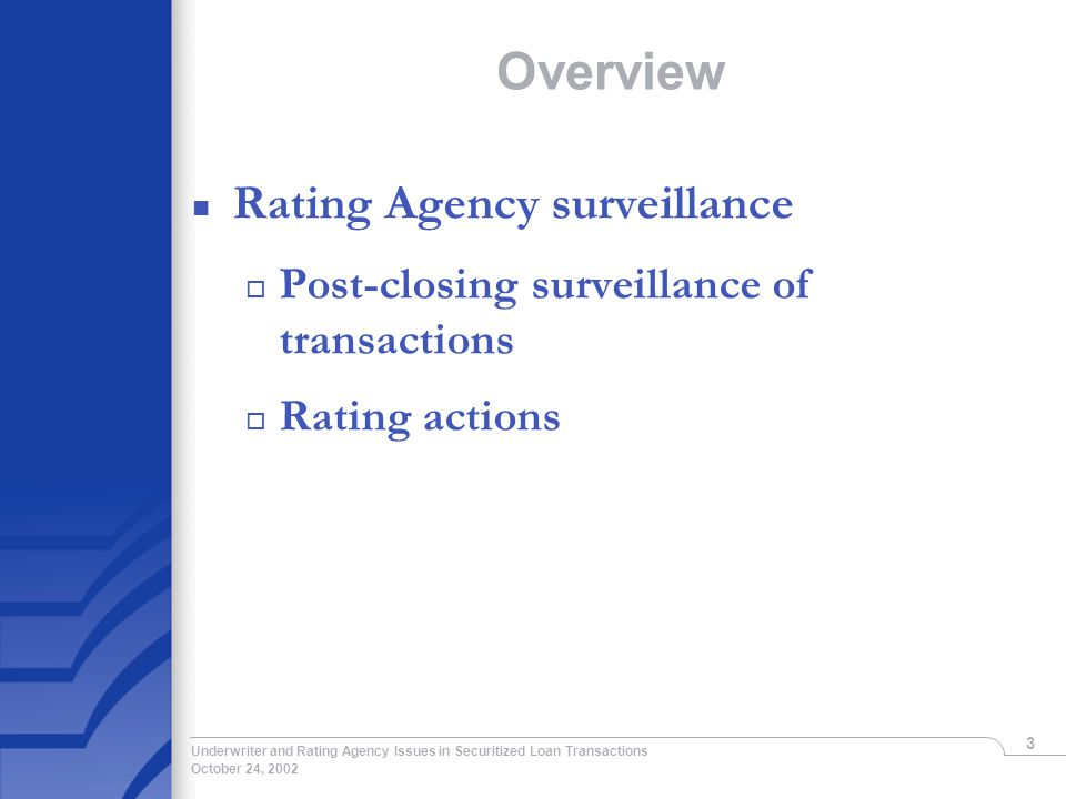October 24, 2002 Underwriter and Rating Agency Issues in Securitized Loan Transactions 3 Overview n Rating Agency surveillance o Post-closing surveillance of transactions o Rating actions