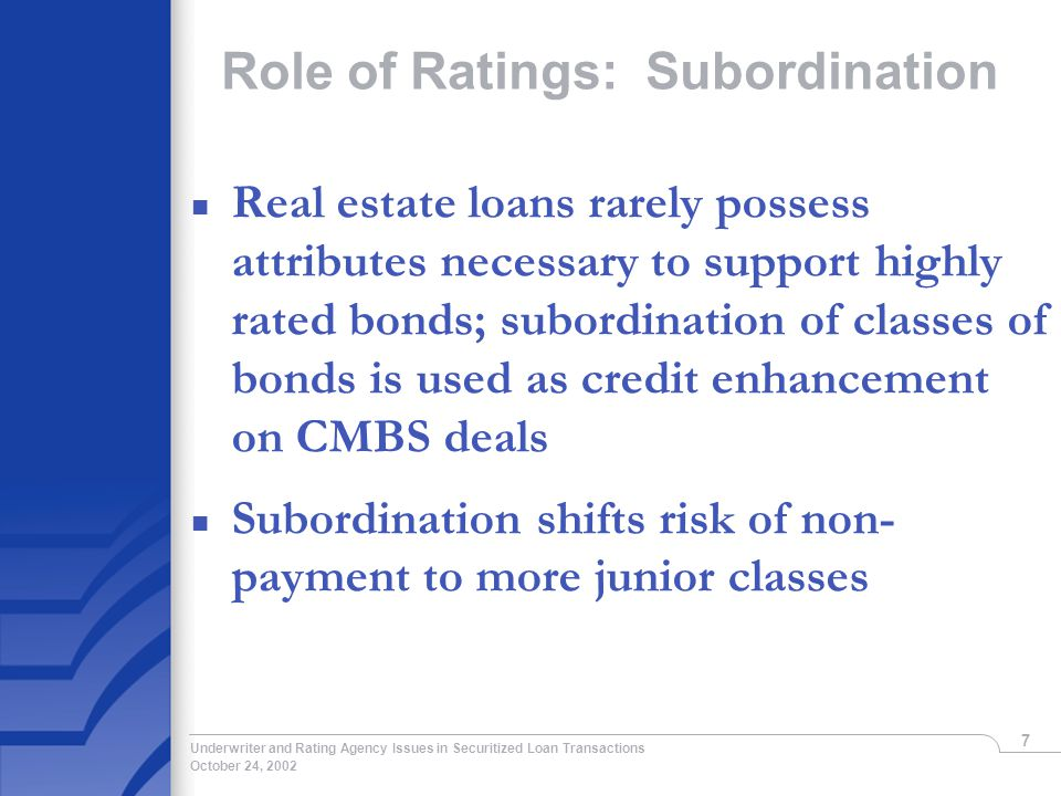 October 24, 2002 Underwriter and Rating Agency Issues in Securitized Loan Transactions 7 Role of Ratings: Subordination n Real estate loans rarely possess attributes necessary to support highly rated bonds; subordination of classes of bonds is used as credit enhancement on CMBS deals n Subordination shifts risk of non- payment to more junior classes