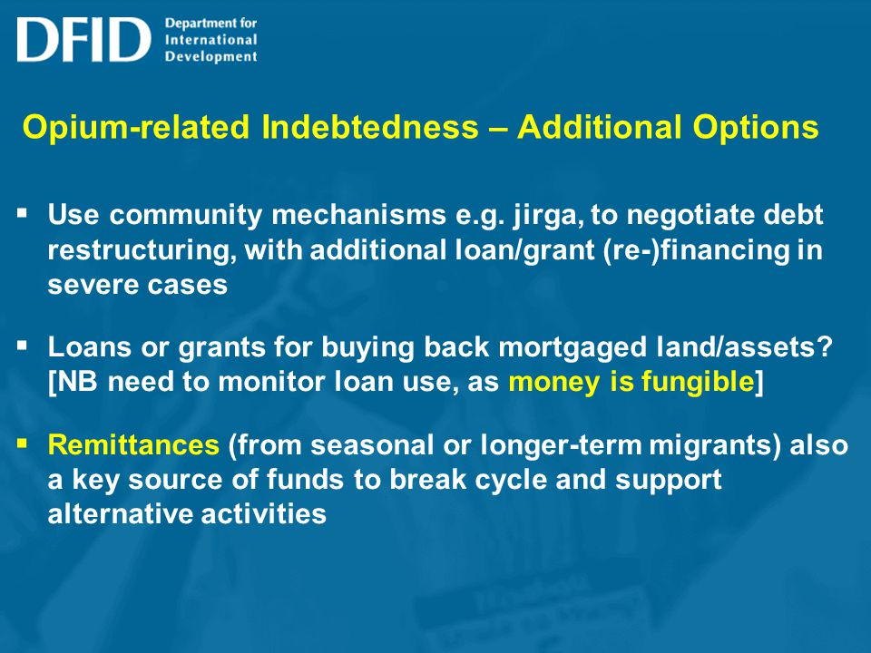 Opium-related Indebtedness – Additional Options Use community mechanisms e.g. jirga, to negotiate debt restructuring, with additional loan/grant (re-)