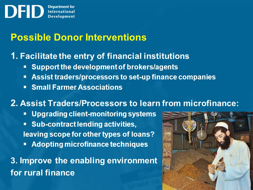 Possible Donor Interventions 1. Facilitate the entry of financial institutions Support the development of brokers/agents Assist traders/processors to