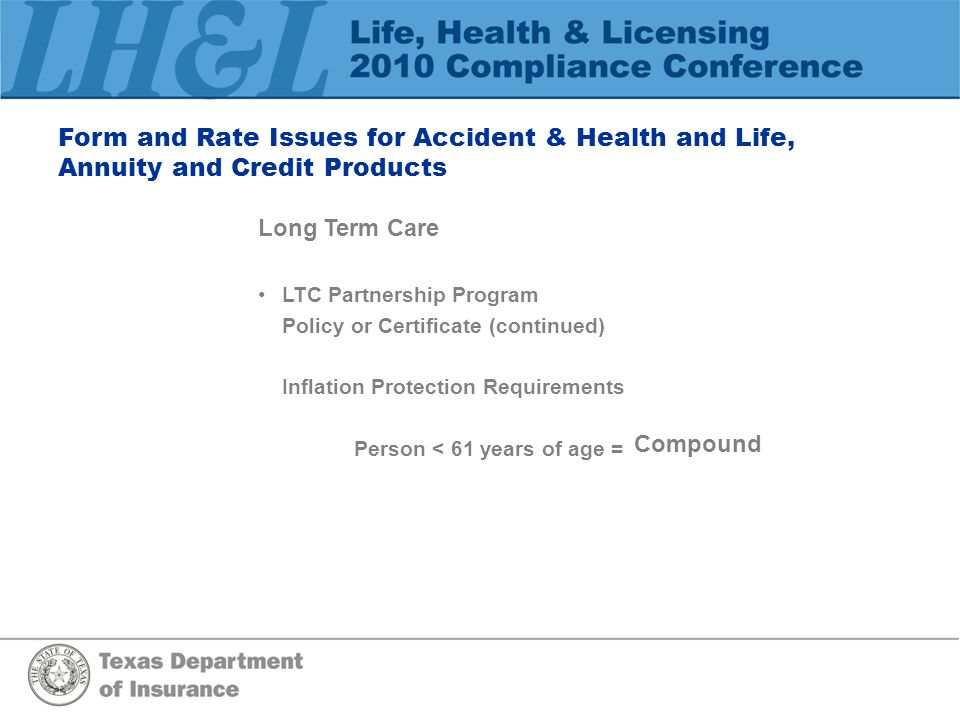 Form and Rate Issues for Accident & Health and Life, Annuity and Credit Products Long Term Care LTC Partnership Program Policy or Certificate (continued) Inflation Protection Requirements Person >61, but <76 years of age = Simple or Compound