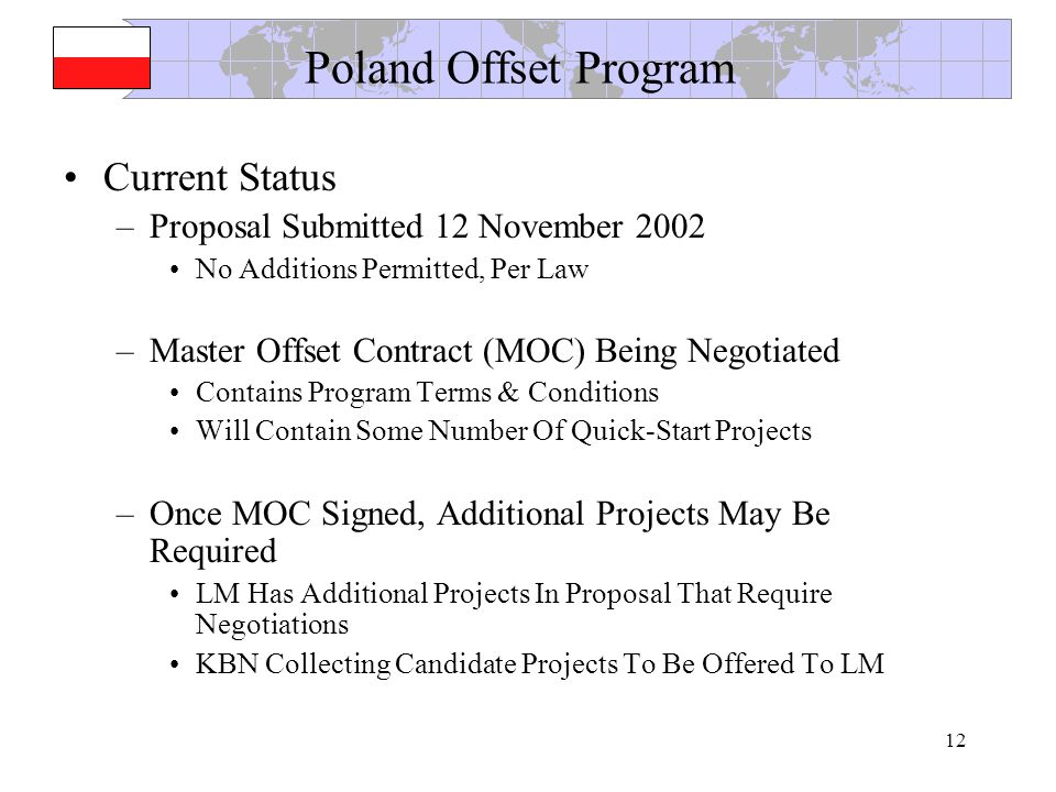 12 Poland Offset Program Current Status –Proposal Submitted 12 November 2002 No Additions Permitted, Per Law –Master Offset Contract (MOC) Being Negotiated Contains Program Terms & Conditions Will Contain Some Number Of Quick-Start Projects –Once MOC Signed, Additional Projects May Be Required LM Has Additional Projects In Proposal That Require Negotiations KBN Collecting Candidate Projects To Be Offered To LM