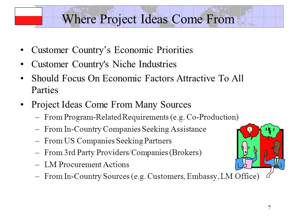 7 Where Project Ideas Come From Customer Countrys Economic Priorities Customer Country s Niche Industries Should Focus On Economic Factors Attractive To All Parties Project Ideas Come From Many Sources –From Program-Related Requirements (e.g.