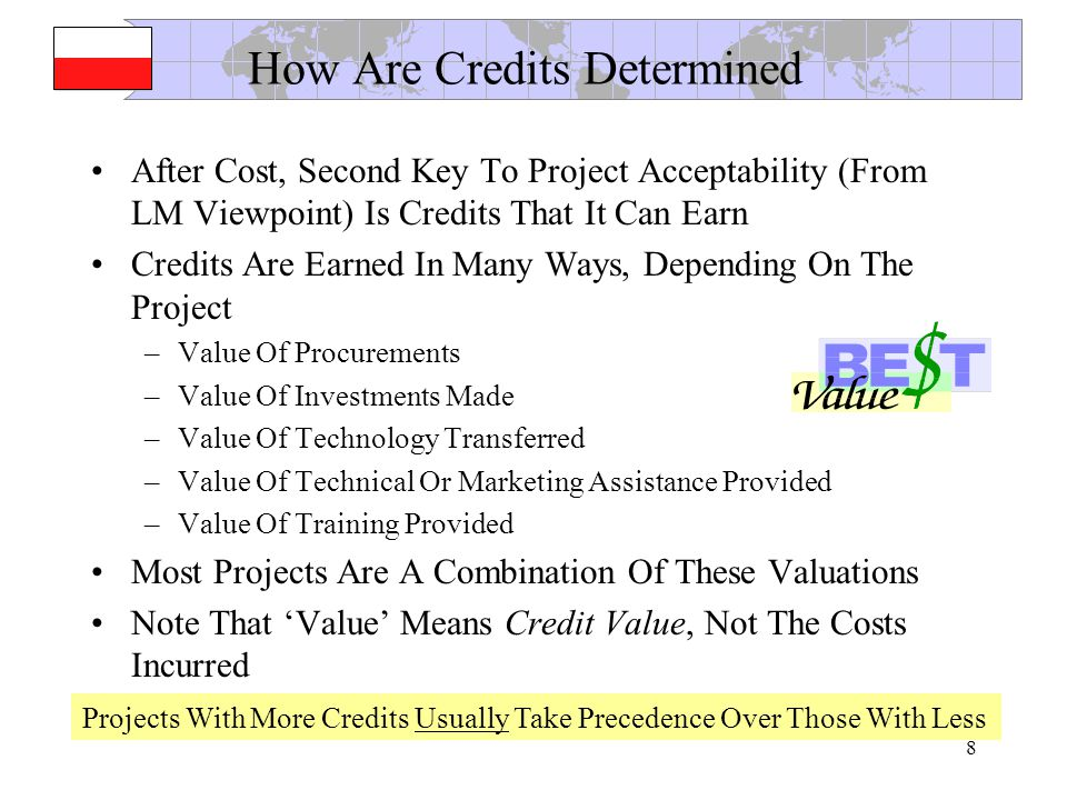 8 How Are Credits Determined After Cost, Second Key To Project Acceptability (From LM Viewpoint) Is Credits That It Can Earn Credits Are Earned In Many Ways, Depending On The Project –Value Of Procurements –Value Of Investments Made –Value Of Technology Transferred –Value Of Technical Or Marketing Assistance Provided –Value Of Training Provided Most Projects Are A Combination Of These Valuations Note That Value Means Credit Value, Not The Costs Incurred Projects With More Credits Usually Take Precedence Over Those With Less