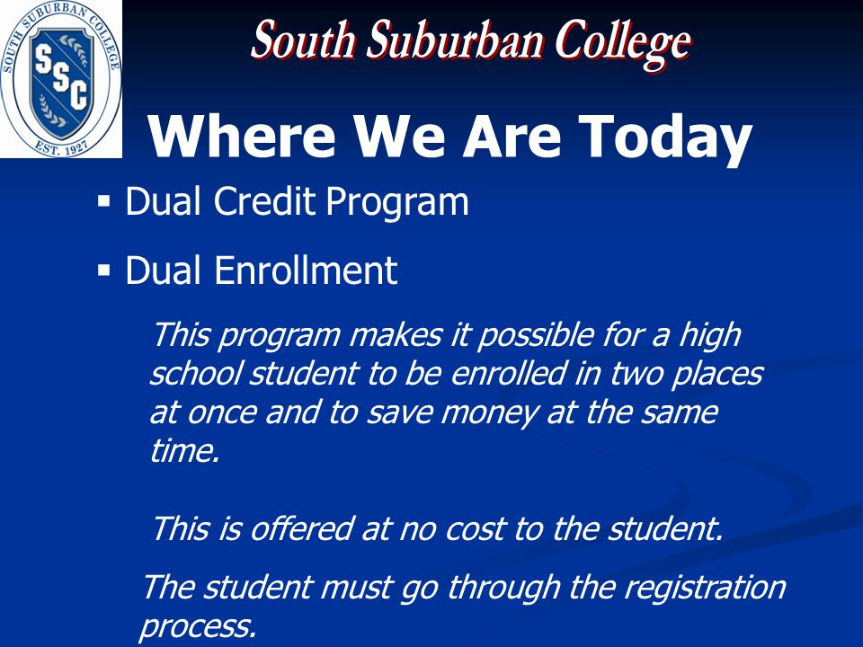Where We Are Today Dual Credit Program Dual Enrollment This program makes it possible for a high school student to be enrolled in two places at once and to save money at the same time.