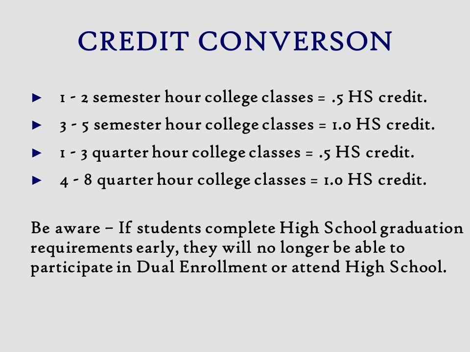 CREDIT CONVERSON 1 - 2 semester hour college classes =.5 HS credit. 3 - 5 semester hour college classes = 1.0 HS credit. 1 - 3 quarter hour college cl