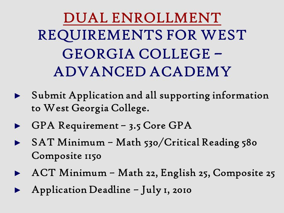Submit Application and all supporting information to West Georgia College. GPA Requirement – 3.5 Core GPA SAT Minimum – Math 530/Critical Reading 580