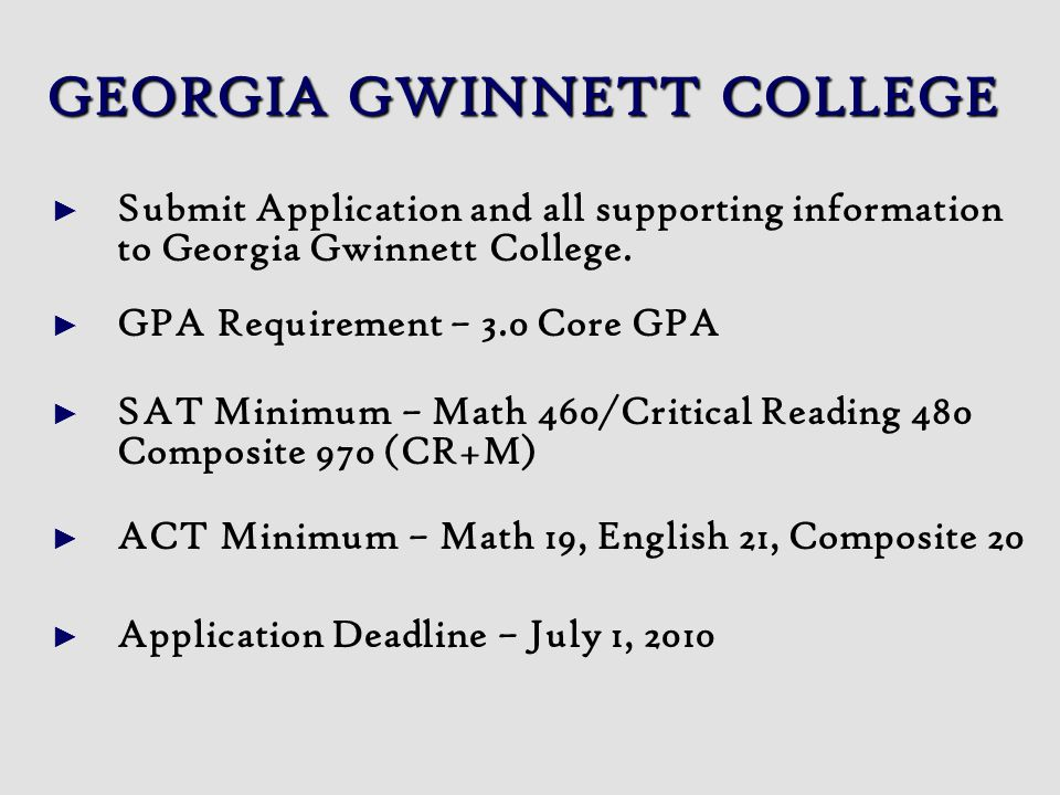 GEORGIA GWINNETT COLLEGE Submit Application and all supporting information to Georgia Gwinnett College. GPA Requirement – 3.0 Core GPA SAT Minimum – M