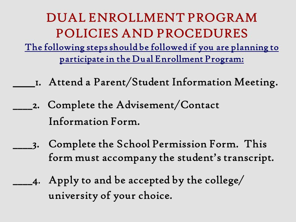 DUAL ENROLLMENT PROGRAM POLICIES AND PROCEDURES The following steps should be followed if you are planning to participate in the Dual Enrollment Progr