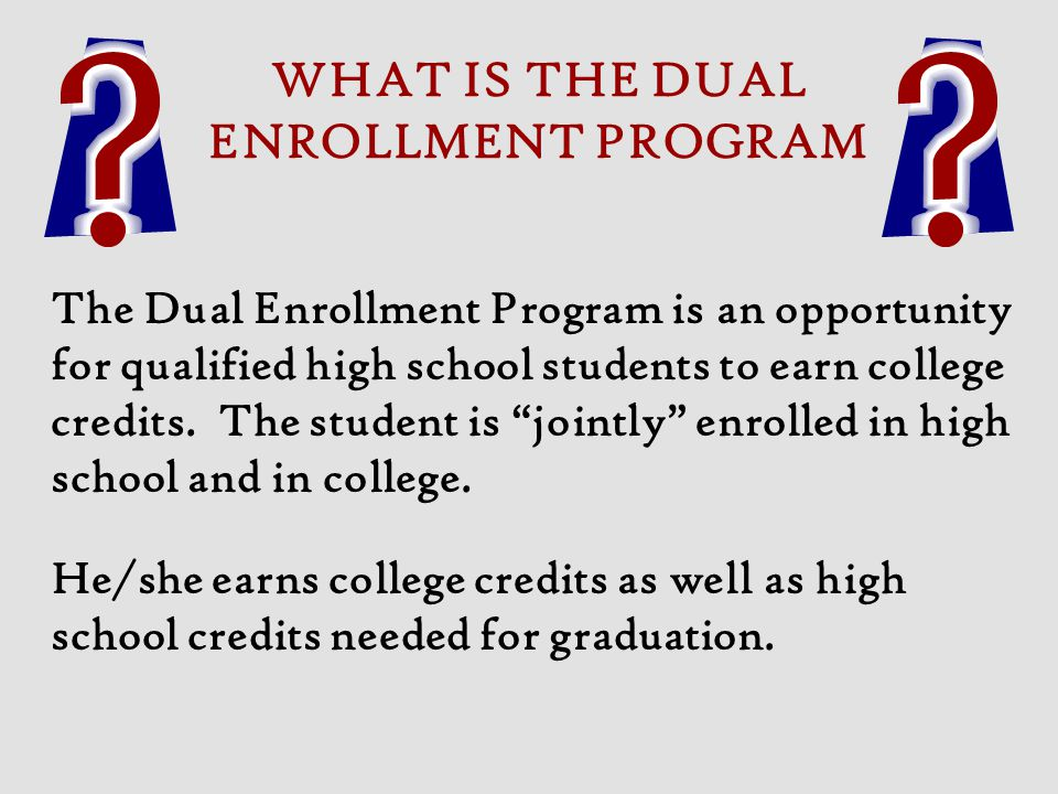 WHAT IS THE DUAL ENROLLMENT PROGRAM The Dual Enrollment Program is an opportunity for qualified high school students to earn college credits. The stud