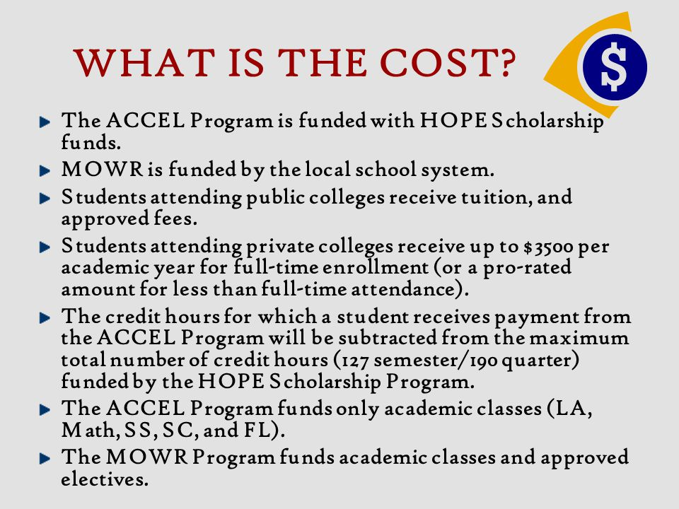 WHAT IS THE COST? The ACCEL Program is funded with HOPE Scholarship funds. MOWR is funded by the local school system. Students attending public colleg