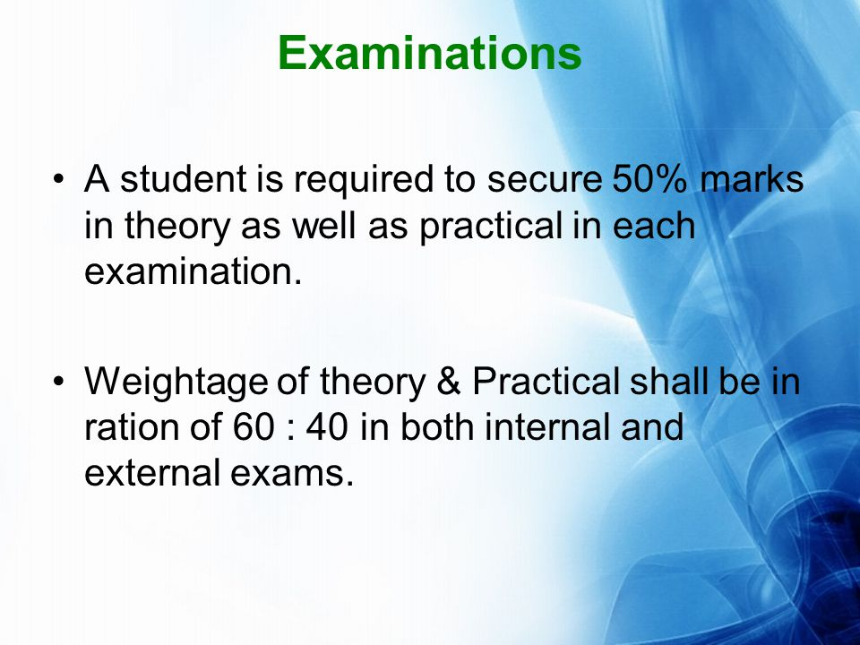 Examinations A student is required to secure 50% marks in theory as well as practical in each examination.