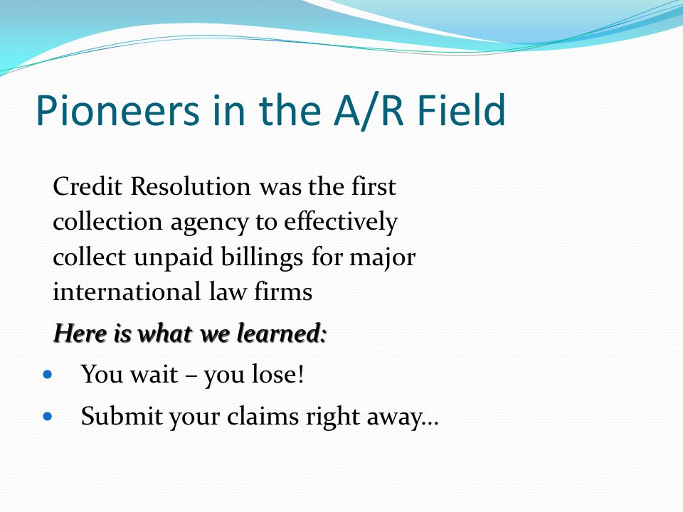 Pioneers in the A/R Field Credit Resolution was the first collection agency to effectively collect unpaid billings for major international law firms Here is what we learned: You wait – you lose.