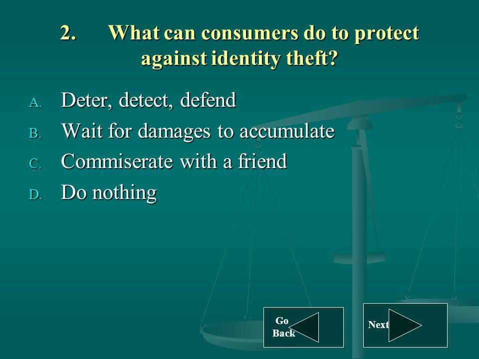 2.What can consumers do to protect against identity theft? A. Deter, detect, defend B. Wait for damages to accumulate C. Commiserate with a friend D.