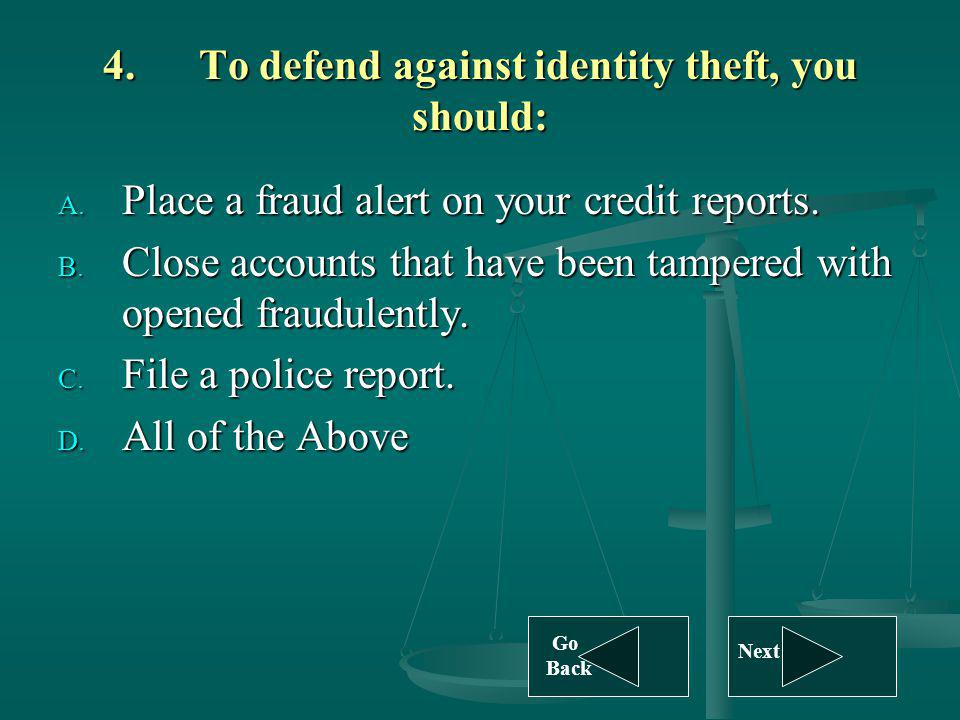 4.To defend against identity theft, you should: A. Place a fraud alert on your credit reports. B. Close accounts that have been tampered with opened f