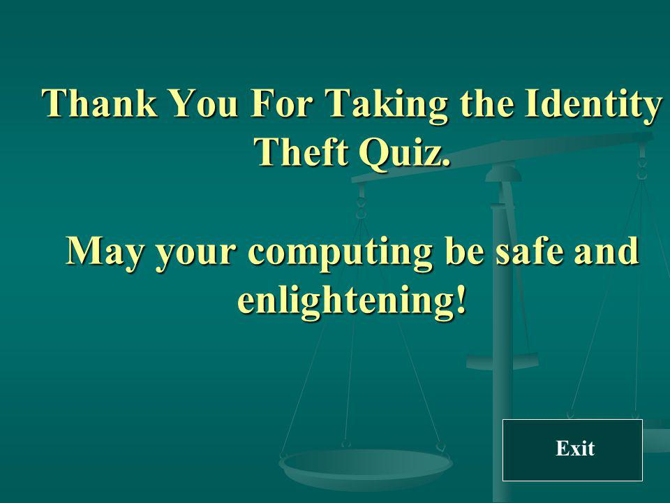 Thank You For Taking the Identity Theft Quiz. May your computing be safe and enlightening! Exit