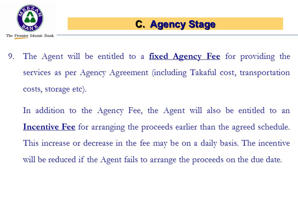 C.Agency Stage 9.The Agent will be entitled to a fixed Agency Fee for providing the services as per Agency Agreement (including Takaful cost, transportation costs, storage etc).