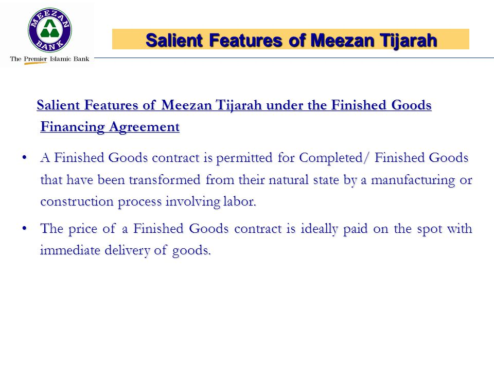 Salient Features of Meezan Tijarah under the Finished Goods Financing Agreement Salient Features of Meezan Tijarah under the Finished Goods Financing Agreement A Finished Goods contract is permitted for Completed/ Finished Goods that have been transformed from their natural state by a manufacturing or construction process involving labor.A Finished Goods contract is permitted for Completed/ Finished Goods that have been transformed from their natural state by a manufacturing or construction process involving labor.