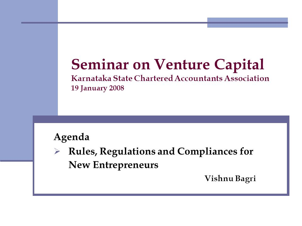 Seminar on Venture Capital Karnataka State Chartered Accountants Association 19 January 2008 Agenda Rules, Regulations and Compliances for New Entrepreneurs Vishnu Bagri