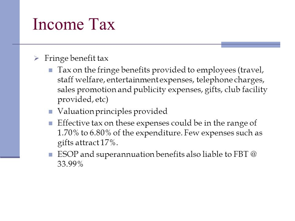 Income Tax Fringe benefit tax Tax on the fringe benefits provided to employees (travel, staff welfare, entertainment expenses, telephone charges, sales promotion and publicity expenses, gifts, club facility provided, etc) Valuation principles provided Effective tax on these expenses could be in the range of 1.70% to 6.80% of the expenditure.
