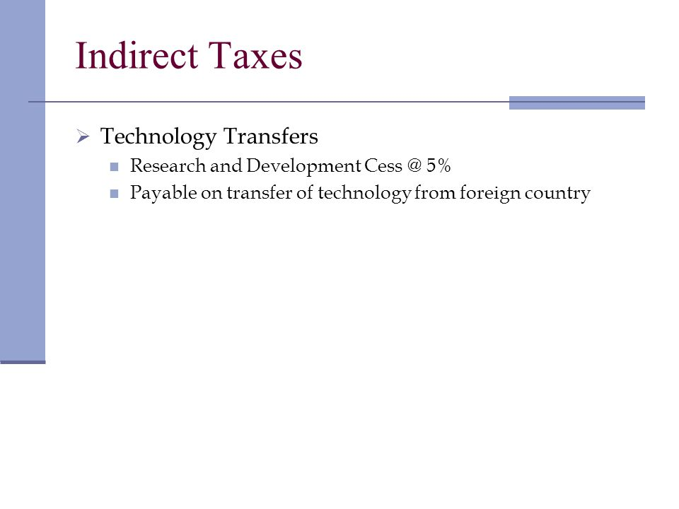 Indirect Taxes Technology Transfers Research and Development Cess @ 5% Payable on transfer of technology from foreign country