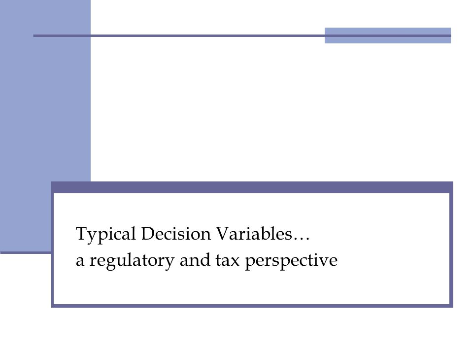 Typical Decision Variables… a regulatory and tax perspective