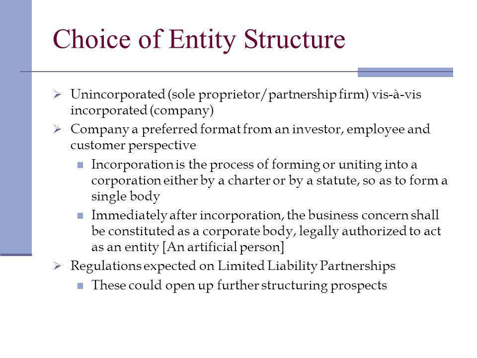 Choice of Entity Structure Unincorporated (sole proprietor/partnership firm) vis-à-vis incorporated (company) Company a preferred format from an investor, employee and customer perspective Incorporation is the process of forming or uniting into a corporation either by a charter or by a statute, so as to form a single body Immediately after incorporation, the business concern shall be constituted as a corporate body, legally authorized to act as an entity [An artificial person] Regulations expected on Limited Liability Partnerships These could open up further structuring prospects