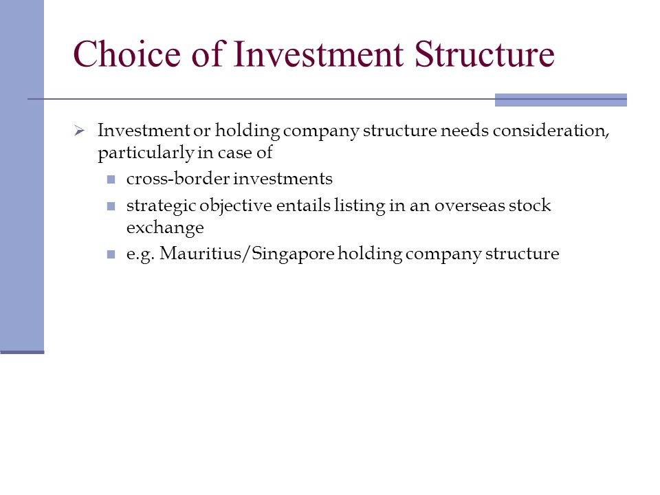 Choice of Investment Structure Investment or holding company structure needs consideration, particularly in case of cross-border investments strategic objective entails listing in an overseas stock exchange e.g.
