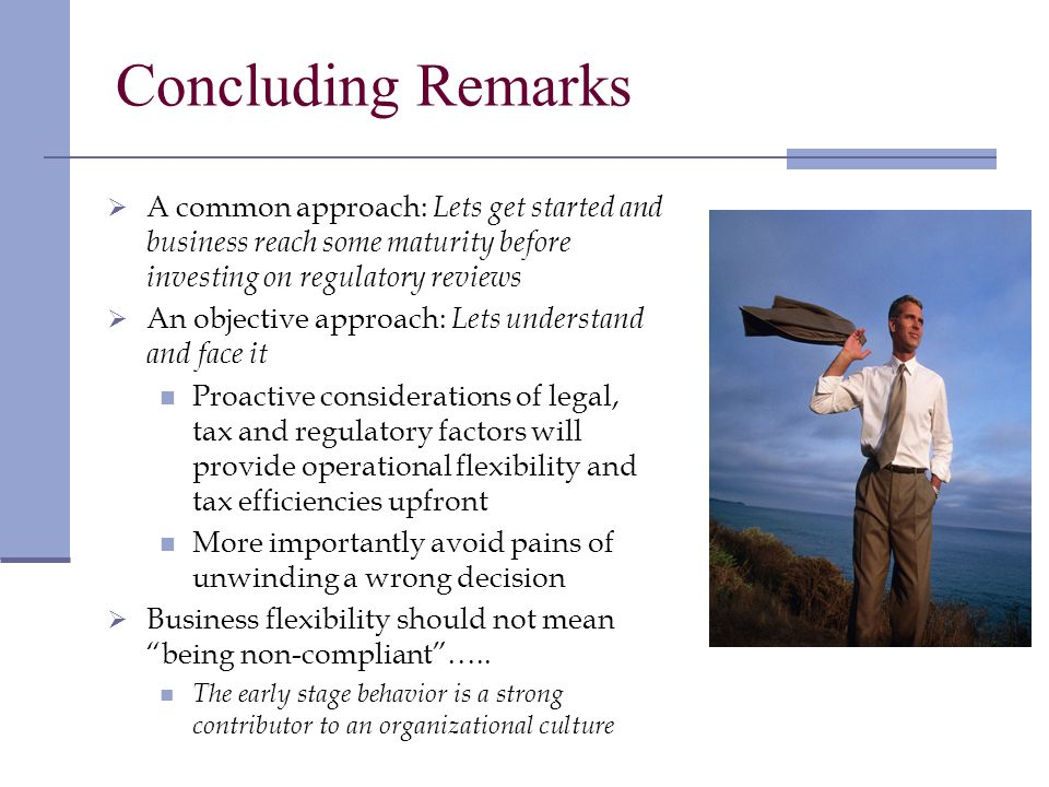 Concluding Remarks A common approach: Lets get started and business reach some maturity before investing on regulatory reviews An objective approach: Lets understand and face it Proactive considerations of legal, tax and regulatory factors will provide operational flexibility and tax efficiencies upfront More importantly avoid pains of unwinding a wrong decision Business flexibility should not mean being non-compliant…..