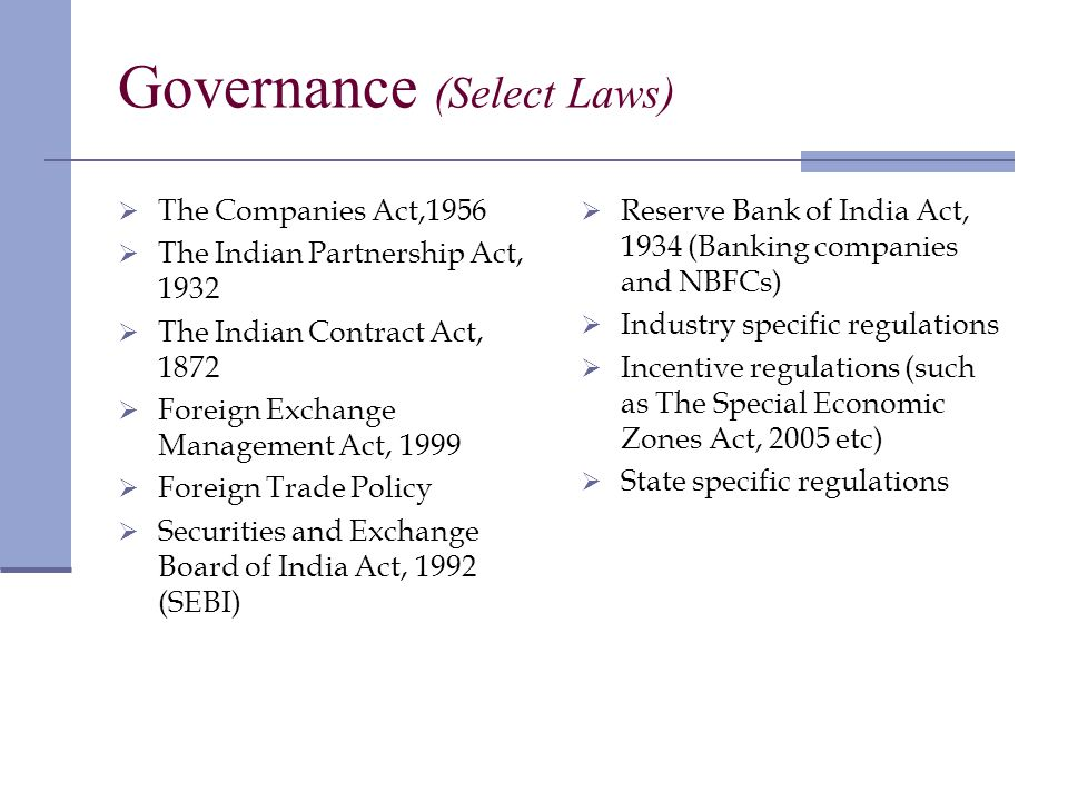 Governance (Select Laws) The Companies Act,1956 The Indian Partnership Act, 1932 The Indian Contract Act, 1872 Foreign Exchange Management Act, 1999 Foreign Trade Policy Securities and Exchange Board of India Act, 1992 (SEBI) Reserve Bank of India Act, 1934 (Banking companies and NBFCs) Industry specific regulations Incentive regulations (such as The Special Economic Zones Act, 2005 etc) State specific regulations