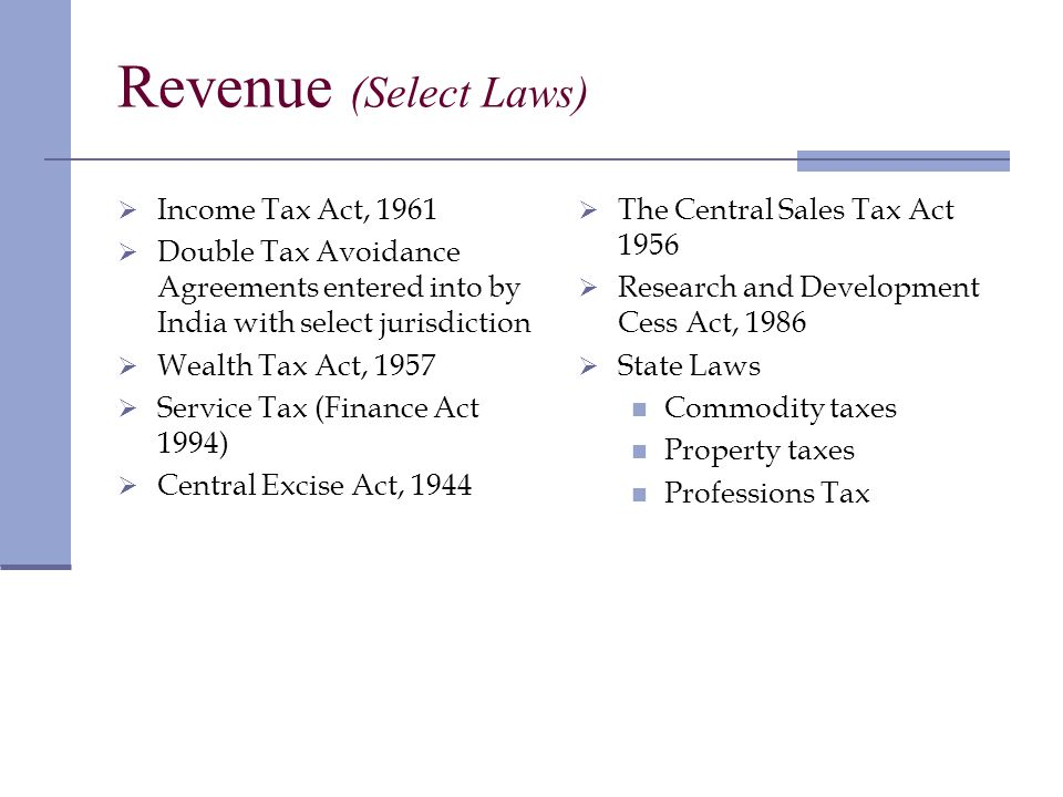 Revenue (Select Laws) Income Tax Act, 1961 Double Tax Avoidance Agreements entered into by India with select jurisdiction Wealth Tax Act, 1957 Service Tax (Finance Act 1994) Central Excise Act, 1944 The Central Sales Tax Act 1956 Research and Development Cess Act, 1986 State Laws Commodity taxes Property taxes Professions Tax