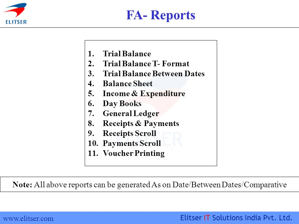 www.elitser.com Elitser IT Solutions India Pvt. Ltd. FA- Reports 1.Trial Balance 2.Trial Balance T- Format 3.Trial Balance Between Dates 4.Balance She