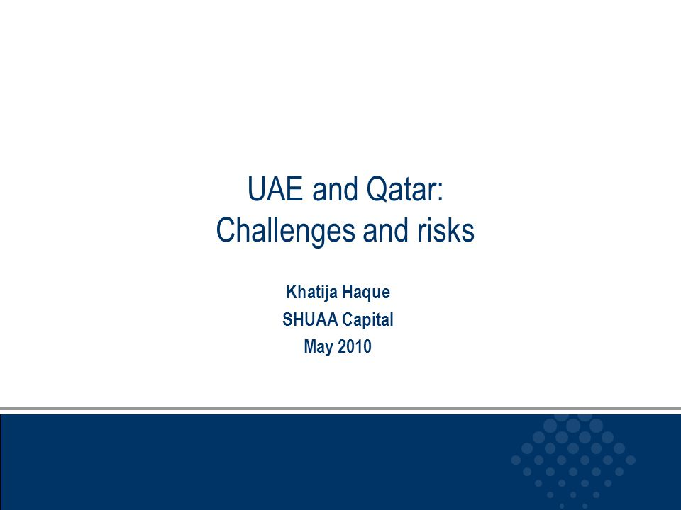 UAE and Qatar: Challenges and risks Khatija Haque SHUAA Capital May 2010