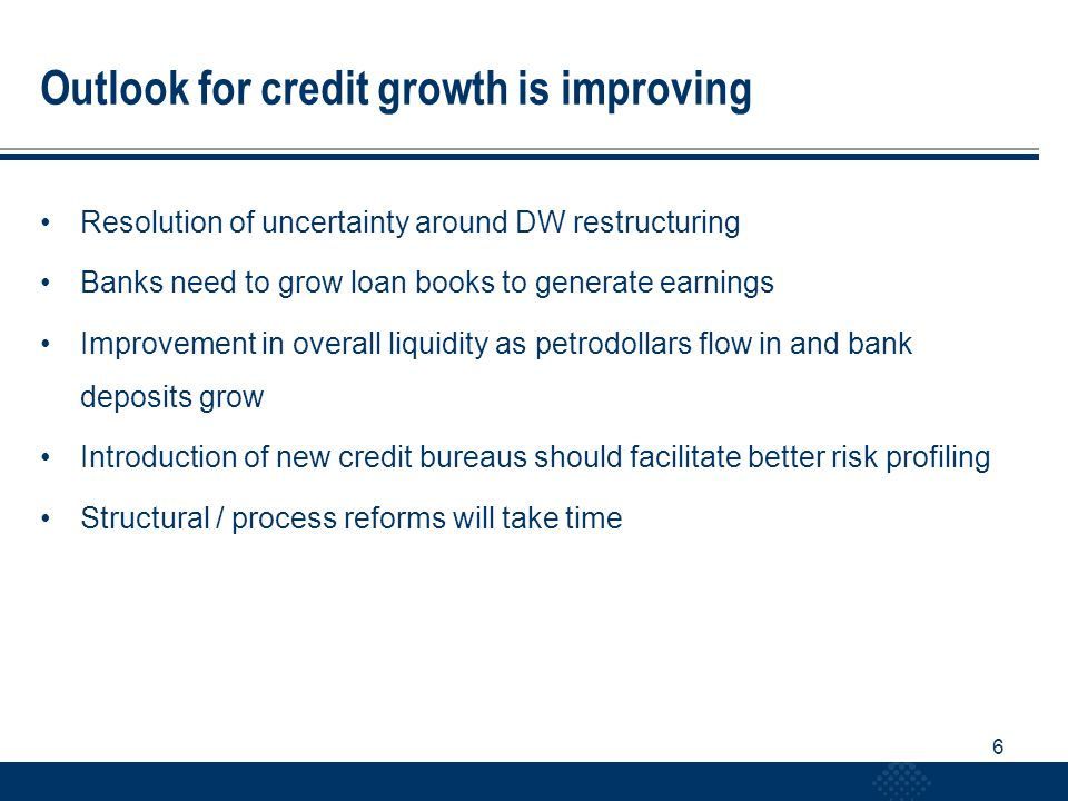 6 Outlook for credit growth is improving Resolution of uncertainty around DW restructuring Banks need to grow loan books to generate earnings Improvement in overall liquidity as petrodollars flow in and bank deposits grow Introduction of new credit bureaus should facilitate better risk profiling Structural / process reforms will take time