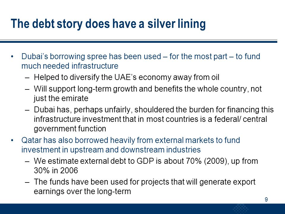 10 Government fiscal support still needed UAE: fiscal stimulus needed to offset weak private sector activity –Abu Dhabi has substantial resources that it can draw on to support growth –No budget projections or data available –Anecdotal evidence suggests major infrastructure projects are still in early stages ie little real economic stimulus likely in 2010 –Risks to our 2010 growth forecast of 2.5% are on the downside Qatar: investment in LNG infrastructure has been a key contributor to growth in recent years –Development expenditure budgeted to remain high in FY2010/11 –Investment projects to be prioritized and carefully managed to prevent build-up of inflationary pressure