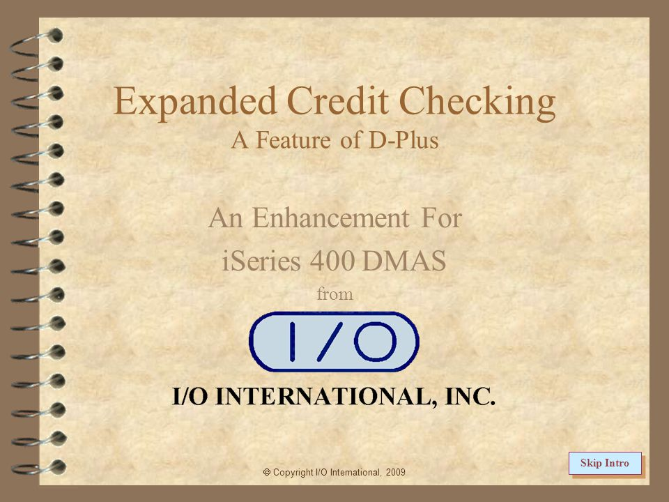 Expanded Credit Checking A Feature of D-Plus An Enhancement For iSeries 400 DMAS from Copyright I/O International, 2009 Skip Intro