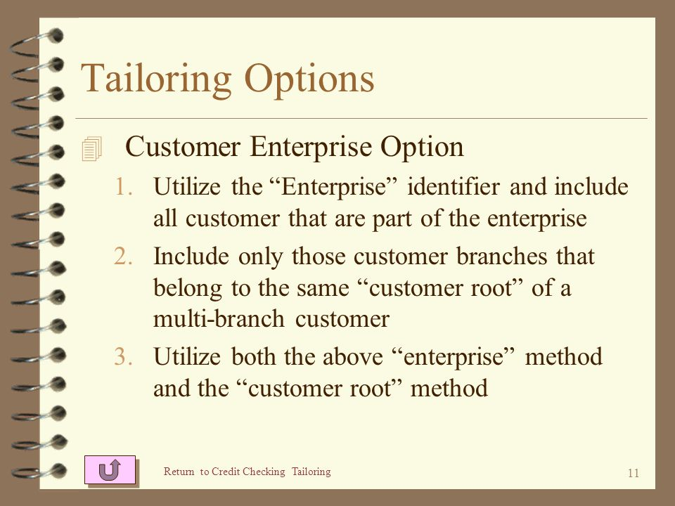 10 Tailoring Options 4 Expanded credit limit choice 1.Credit limit of the current customer only 2.Lowest among all customers being consolidated 3.Highest among all customers being consolidated 4.Aggregate sum of all customers in the Enterprise Return to Credit Checking Tailoring