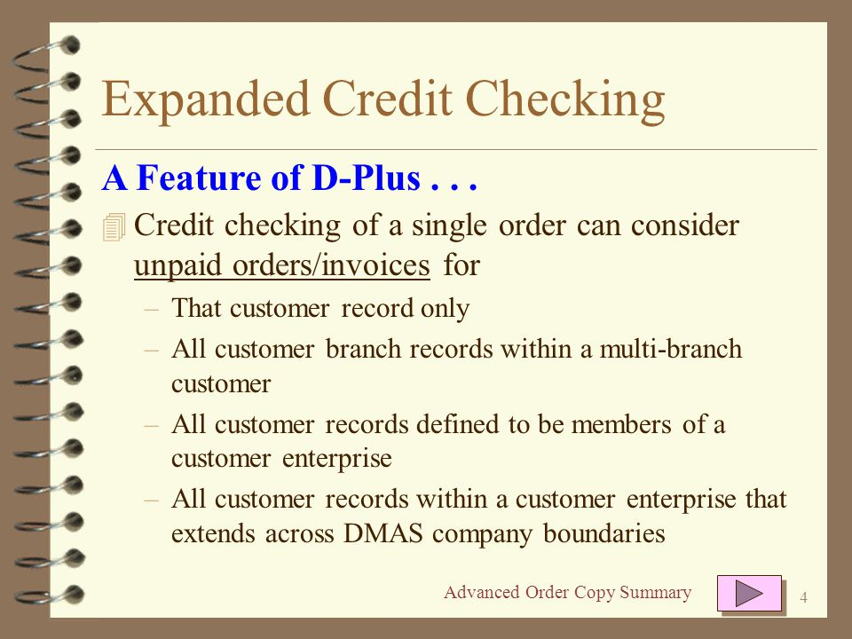 4 Expanded Credit Checking 4 Credit checking of a single order can consider unpaid orders/invoices for –That customer record only –All customer branch records within a multi-branch customer –All customer records defined to be members of a customer enterprise –All customer records within a customer enterprise that extends across DMAS company boundaries A Feature of D-Plus...