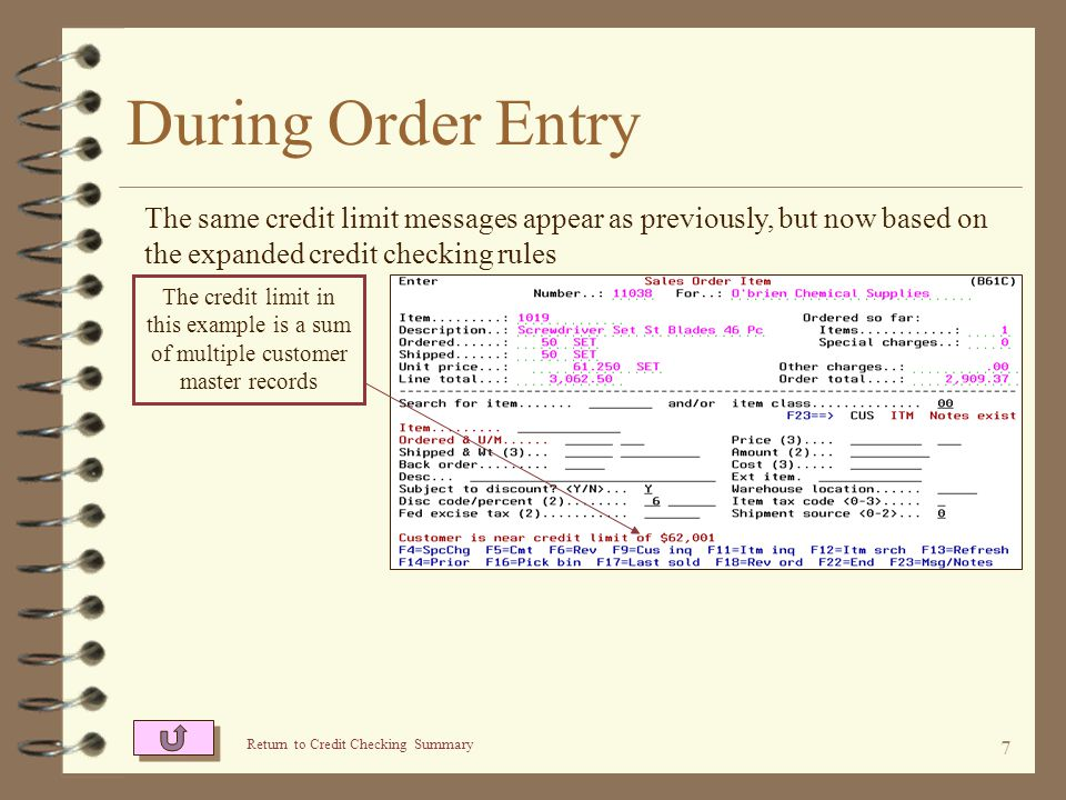 7 During Order Entry The same credit limit messages appear as previously, but now based on the expanded credit checking rules The credit limit in this example is a sum of multiple customer master records Return to Credit Checking Summary