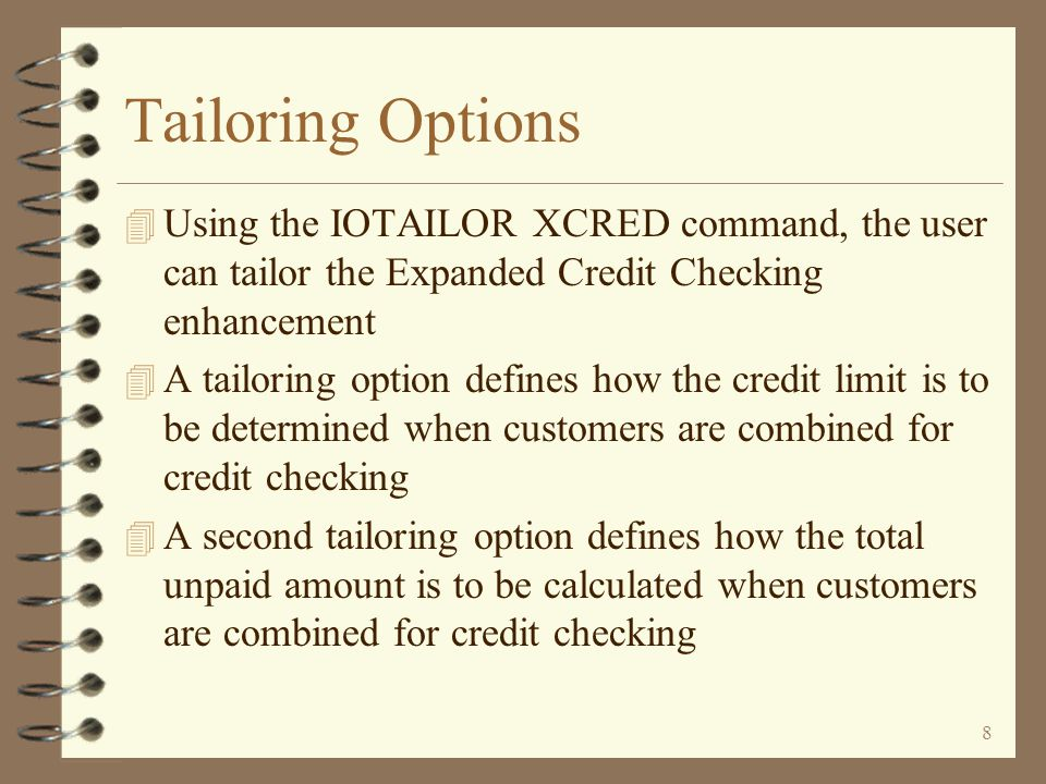 8 Tailoring Options 4 Using the IOTAILOR XCRED command, the user can tailor the Expanded Credit Checking enhancement 4 A tailoring option defines how the credit limit is to be determined when customers are combined for credit checking 4 A second tailoring option defines how the total unpaid amount is to be calculated when customers are combined for credit checking