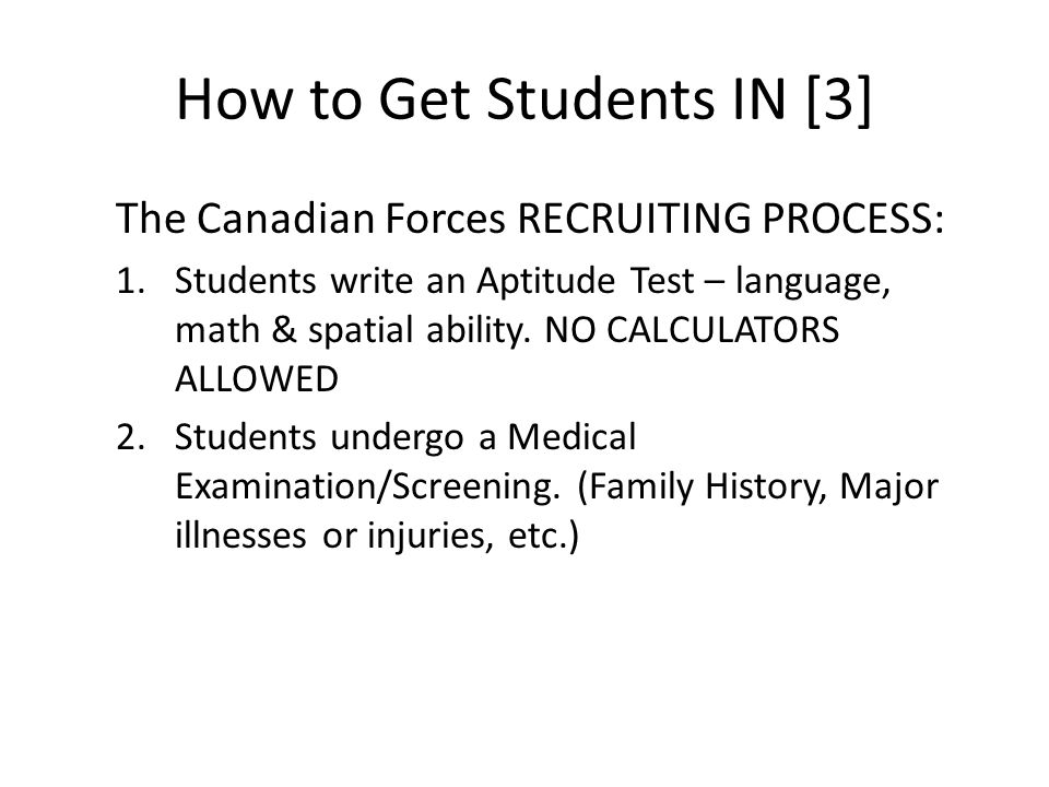 How to Get Students IN [3] The Canadian Forces RECRUITING PROCESS: 1.Students write an Aptitude Test – language, math & spatial ability.